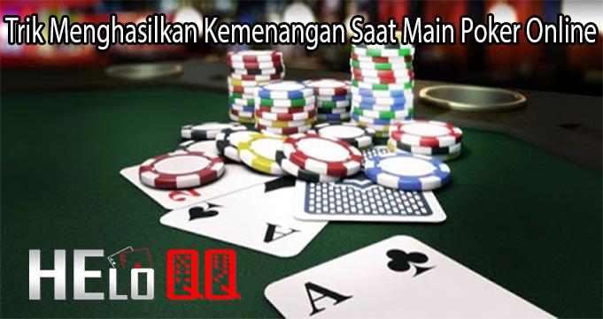 Trik Menghasilkan Kemenangan Saat Main Poker Online